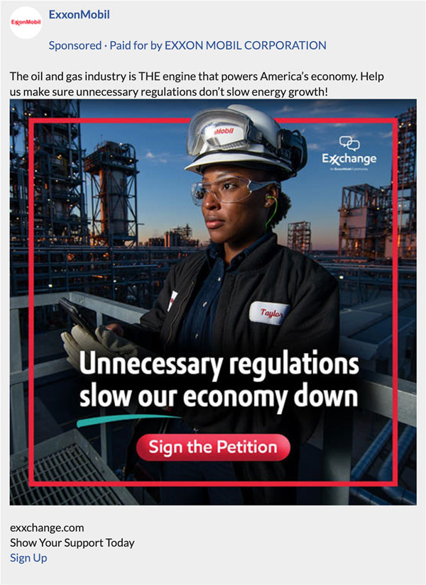 """A screengrab of a Facebook ad by ExxonMobil. It reads """"The oil and gas industry is The engine that powers America,s economy. Help us make sure unnecessary regulations don,t slow energy growth!"""". It is accompanied by an image of a worker at a factory with the slogan """"Unnecessary regulations slow our economy down"""" with a call to action to """"Sign the Petition""""."""