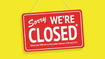 "An illustration of a closed store sign that reads ""Sorry we're closed – Unless your SSN ends in any number between 2250 and 2374"""