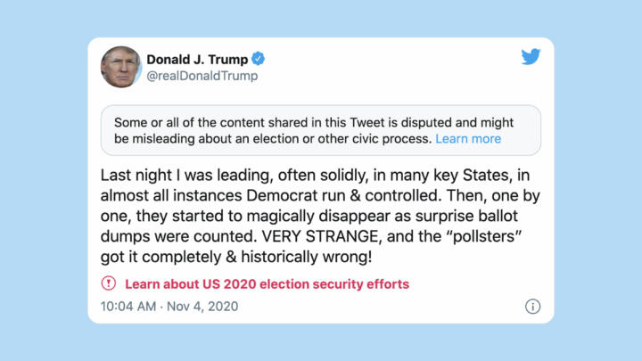 "A screenshot of a tweet by Donald Trump where he falsely claims of democratic interference in states where he was winning early during the count. Twitter flagged with with the messages ""Some or all of the content shared in this Tweet is disputed and might be misleading about an election or other civic process"""