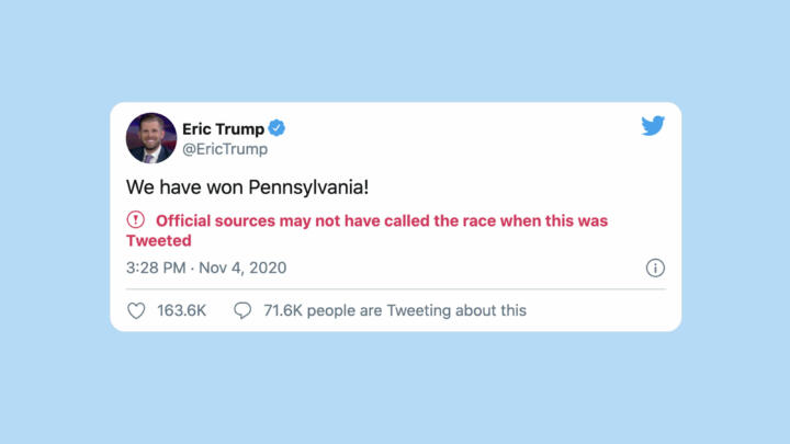 "A screenshot of a tweet by Eric Trump where he falsely claims that the Trump campaign has won Pennsylvania. The tweet was flagged by Twitter with the message ""Official sources may not have called the race when this was Tweeted"""