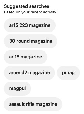 "A screenshot from Etsy.com of the reporter's suggested searches based on recent activity. Suggestions include ""ar15 223 magazine"", ""30 round magazine"", ""ar 15 magazine"", ""assault rifle magazine"", and more"